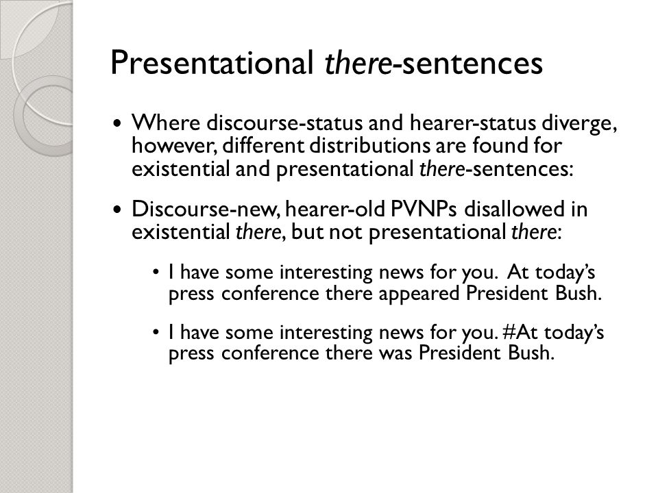 Presentational there-sentences Where discourse-status and hearer-status diverge, however, different distributions are found for existential and presentational there-sentences: Discourse-new, hearer-old PVNPs disallowed in existential there, but not presentational there: I have some interesting news for you.