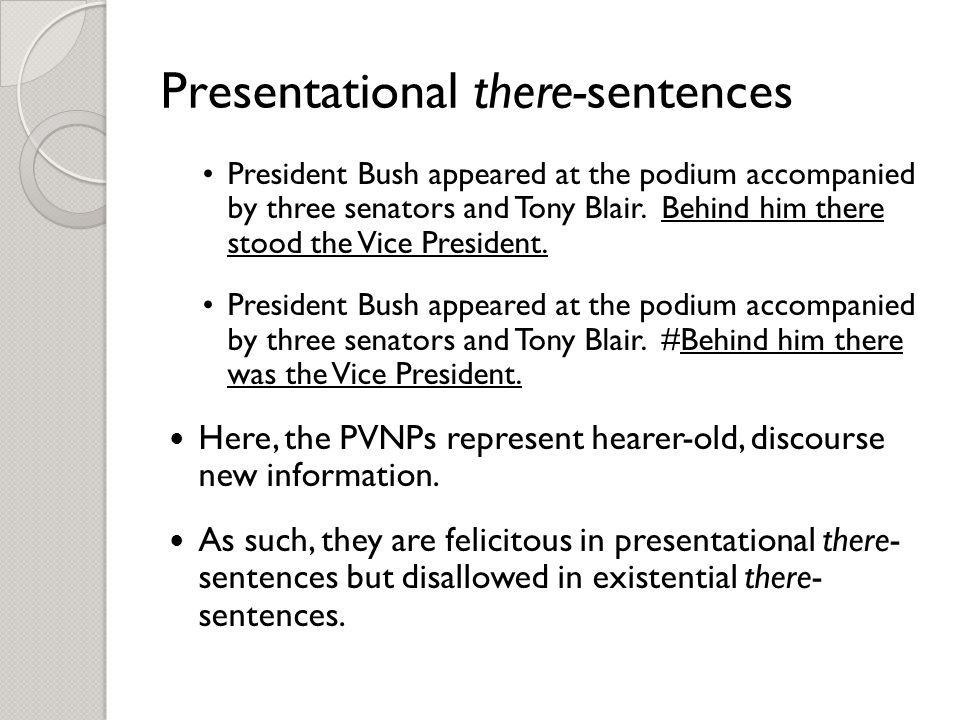 Presentational there-sentences President Bush appeared at the podium accompanied by three senators and Tony Blair.