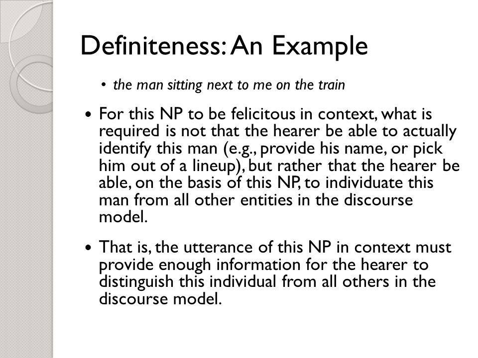 Definiteness: An Example the man sitting next to me on the train For this NP to be felicitous in context, what is required is not that the hearer be able to actually identify this man (e.g., provide his name, or pick him out of a lineup), but rather that the hearer be able, on the basis of this NP, to individuate this man from all other entities in the discourse model.