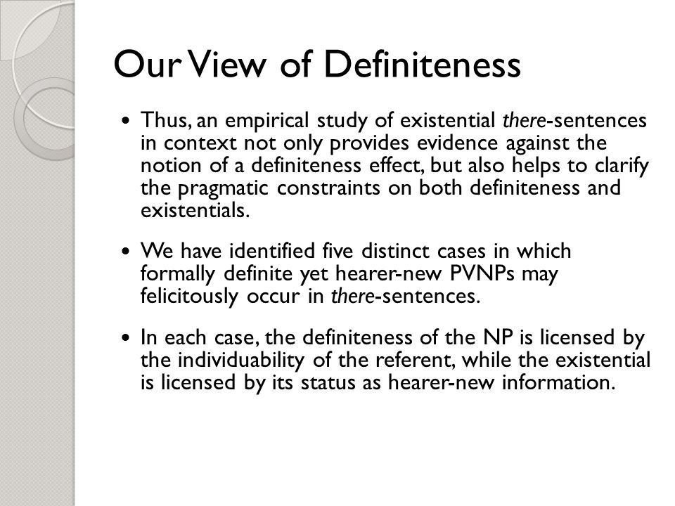 Our View of Definiteness Thus, an empirical study of existential there-sentences in context not only provides evidence against the notion of a definiteness effect, but also helps to clarify the pragmatic constraints on both definiteness and existentials.
