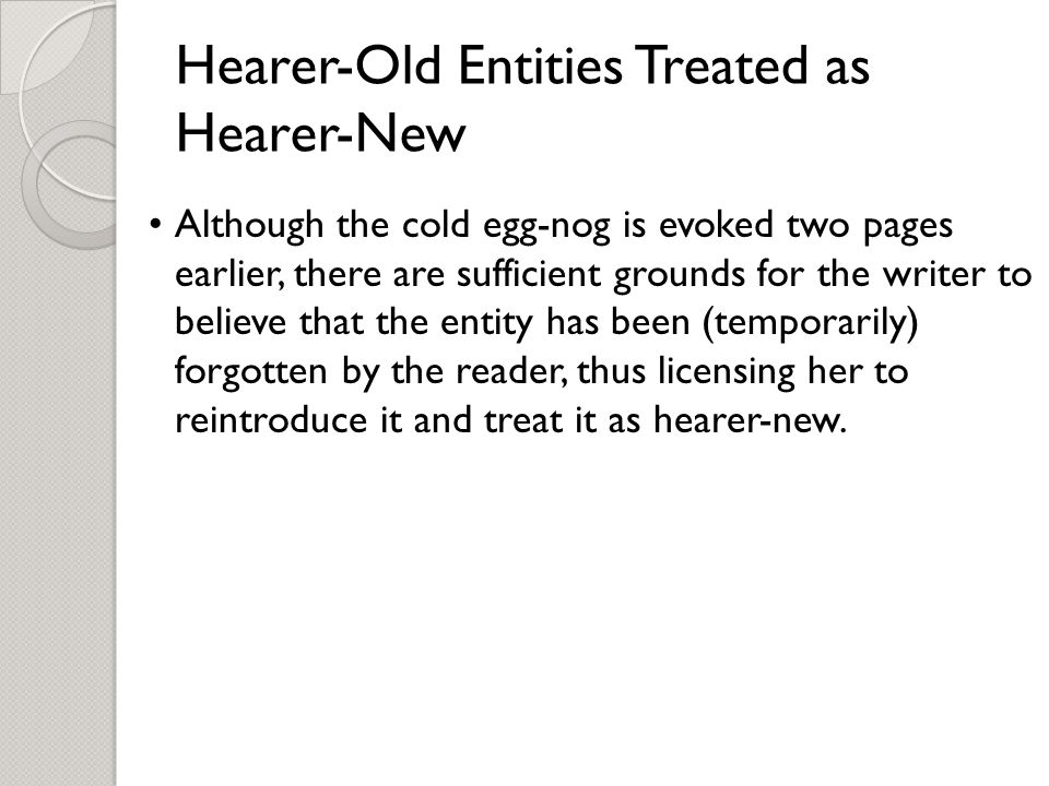 Hearer-Old Entities Treated as Hearer-New Although the cold egg-nog is evoked two pages earlier, there are sufficient grounds for the writer to believe that the entity has been (temporarily) forgotten by the reader, thus licensing her to reintroduce it and treat it as hearer-new.