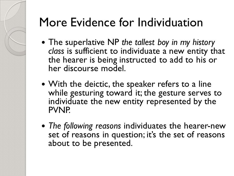 More Evidence for Individuation The superlative NP the tallest boy in my history class is sufficient to individuate a new entity that the hearer is being instructed to add to his or her discourse model.