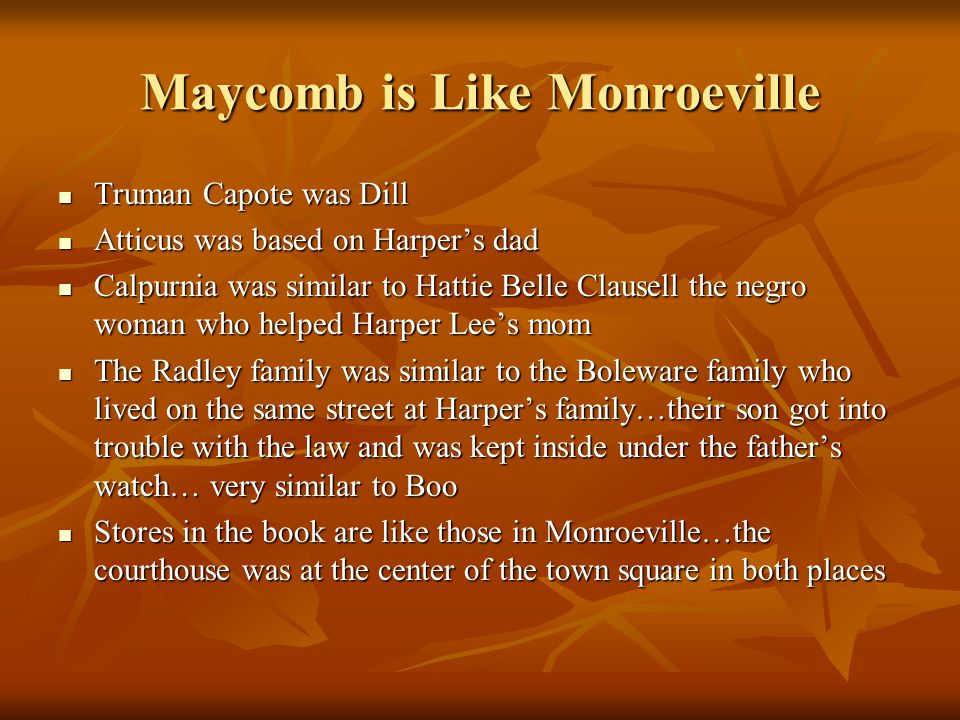 Maycomb is Like Monroeville Truman Capote was Dill Truman Capote was Dill Atticus was based on Harper's dad Atticus was based on Harper's dad Calpurni