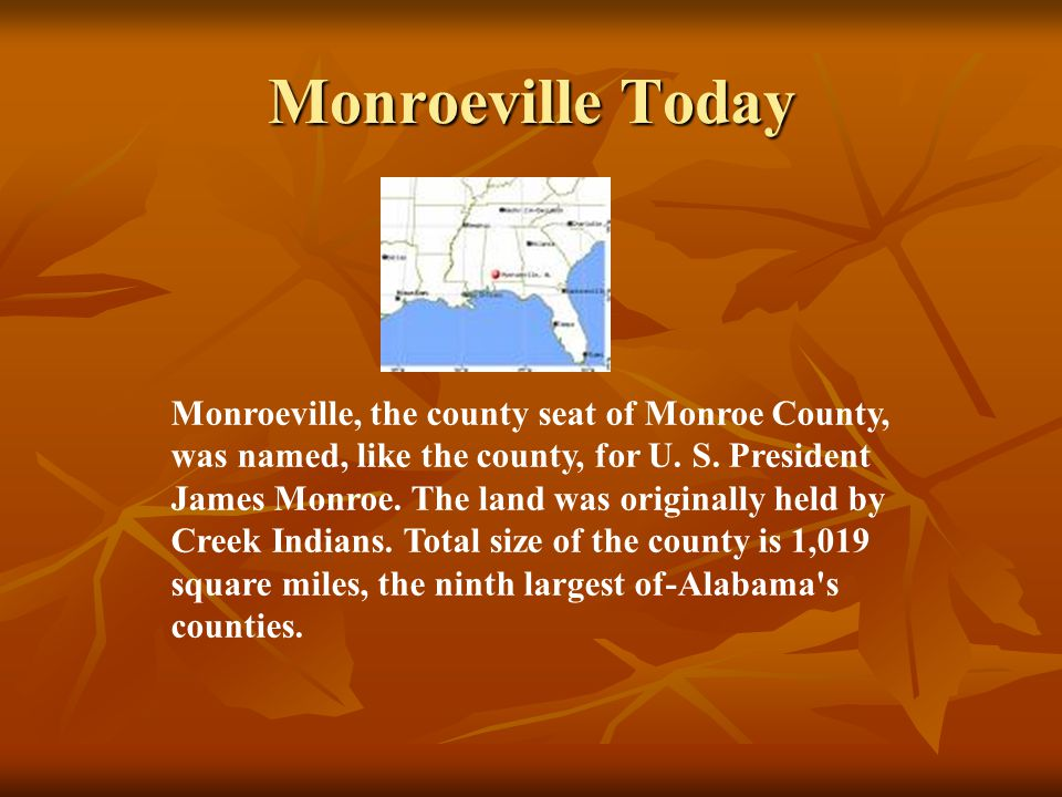 Monroeville Today Monroeville, the county seat of Monroe County, was named, like the county, for U. S. President James Monroe. The land was originally