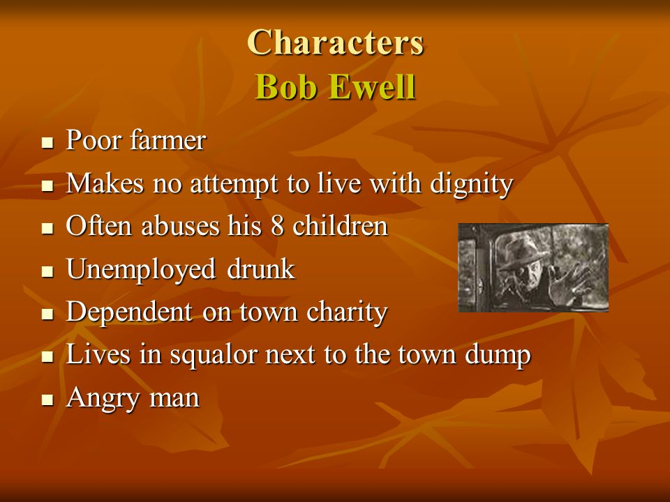 Characters Bob Ewell Poor farmer Poor farmer Makes no attempt to live with dignity Makes no attempt to live with dignity Often abuses his 8 children O