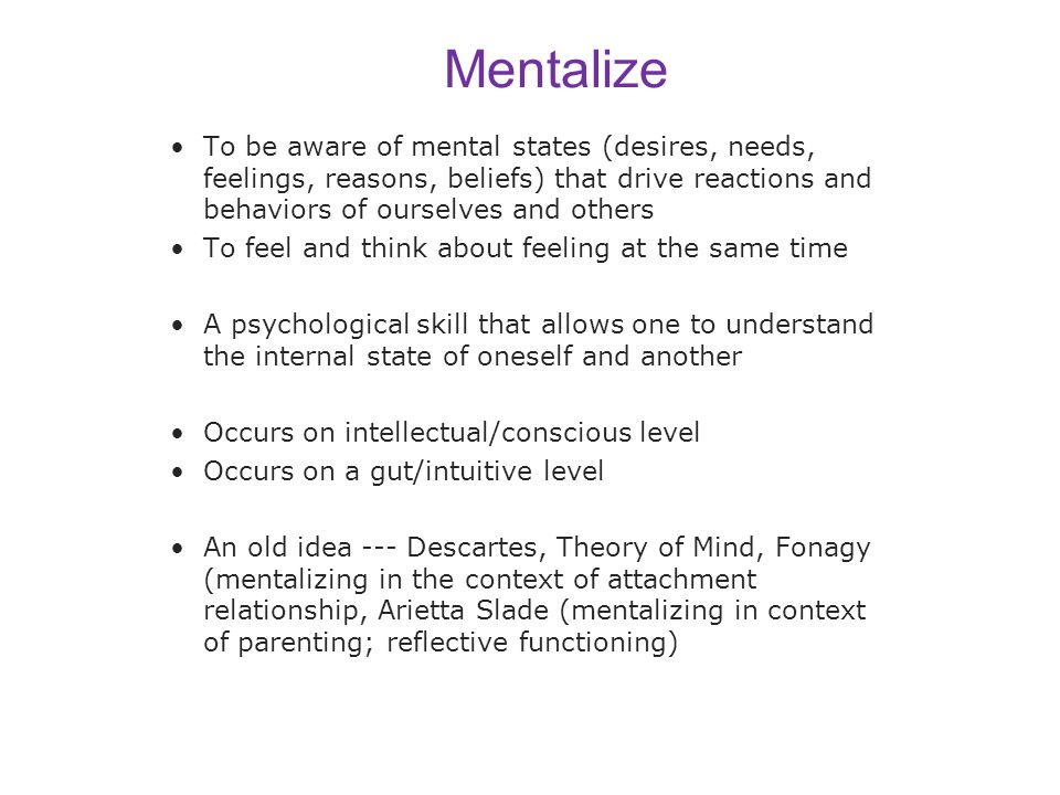 Mentalize To be aware of mental states (desires, needs, feelings, reasons, beliefs) that drive reactions and behaviors of ourselves and others To feel