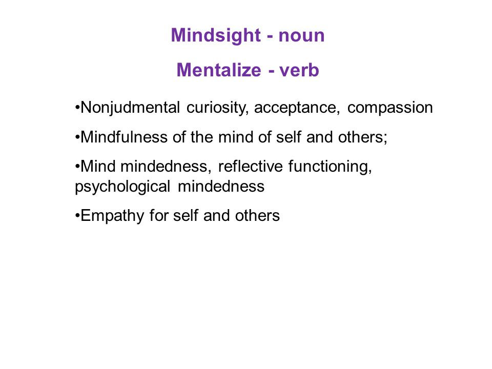 Mindsight - noun Mentalize - verb Nonjudmental curiosity, acceptance, compassion Mindfulness of the mind of self and others; Mind mindedness, reflecti