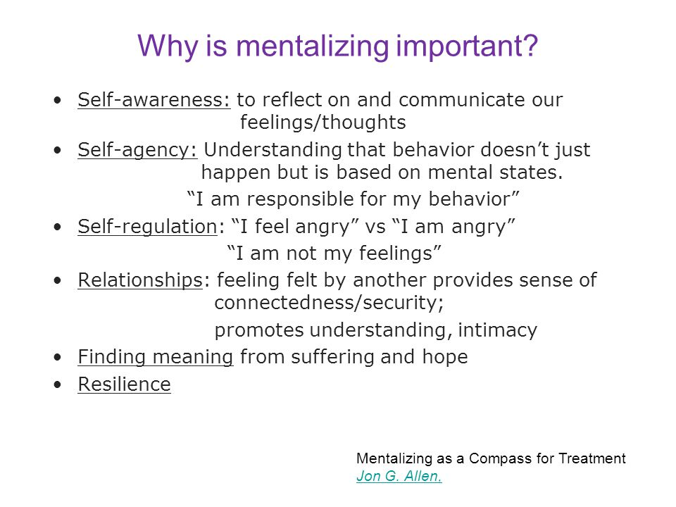 Why is mentalizing important? Self-awareness: to reflect on and communicate our feelings/thoughts Self-agency: Understanding that behavior doesn't jus