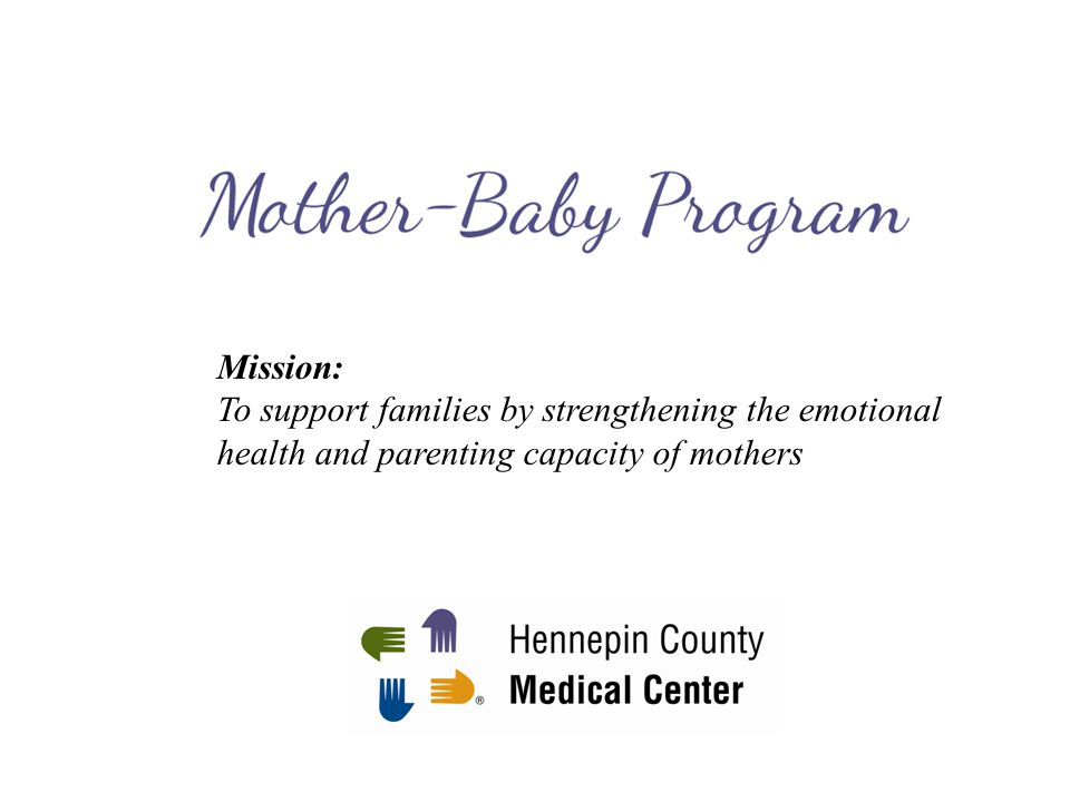 HCMC Mother-Baby Program Partial hospital program for pregnant and postpartum mothers Fills gap in service for perinatal women with moderate-severe depression or anxiety Goal of treatment: to support mentalizing/mindsight capacity in mothers and promote positive parenting practices 4 hours/day, 4 days/week, for 3 weeks Services: –Group psychotherapy –Medication evaluation and management –On-site nursery for babies up to 1 year old –Lactation consultation