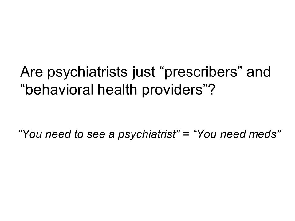 "Are psychiatrists just ""prescribers"" and ""behavioral health providers""? ""You need to see a psychiatrist"" = ""You need meds"""