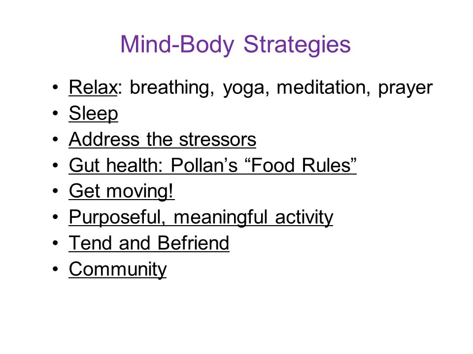 "Mind-Body Strategies Relax: breathing, yoga, meditation, prayer Sleep Address the stressors Gut health: Pollan's ""Food Rules"" Get moving! Purposeful,"