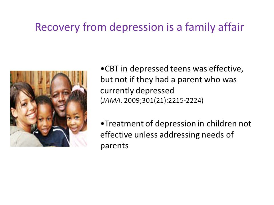 CBT in depressed teens was effective, but not if they had a parent who was currently depressed (JAMA. 2009;301(21):2215-2224) Treatment of depression
