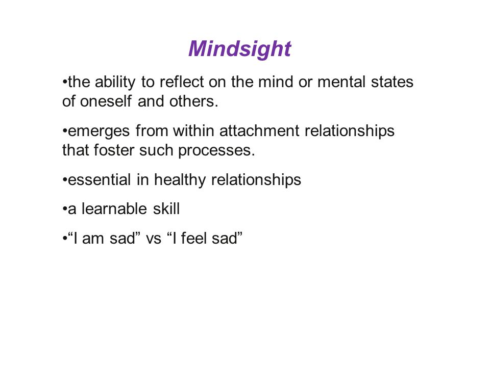 Mindsight the ability to reflect on the mind or mental states of oneself and others. emerges from within attachment relationships that foster such pro