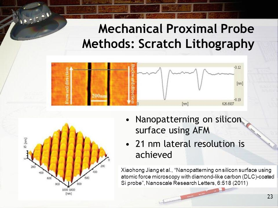 Mechanical Proximal Probe Methods: Scratch Lithography 23 Xiaohong Jiang et al., Nanopatterning on silicon surface using atomic force microscopy with diamond-like carbon (DLC)-coated Si probe , Nanoscale Research Letters, 6:518 (2011) Nanopatterning on silicon surface using AFM 21 nm lateral resolution is achieved