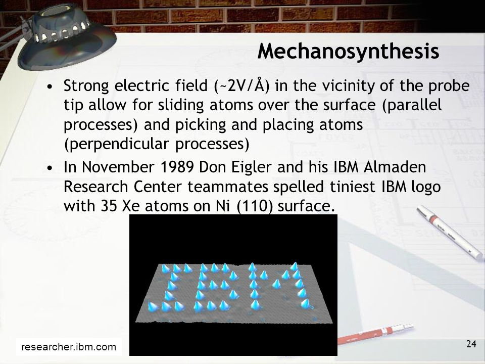 Mechanosynthesis Strong electric field (~2V/Å) in the vicinity of the probe tip allow for sliding atoms over the surface (parallel processes) and picking and placing atoms (perpendicular processes) In November 1989 Don Eigler and his IBM Almaden Research Center teammates spelled tiniest IBM logo with 35 Xe atoms on Ni (110) surface.