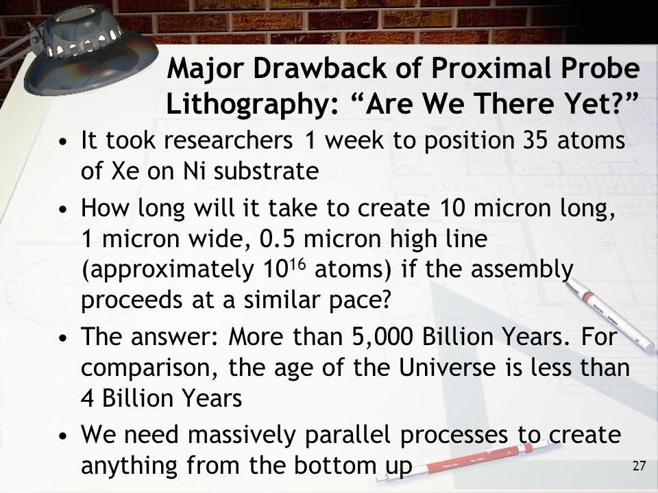Major Drawback of Proximal Probe Lithography: Are We There Yet It took researchers 1 week to position 35 atoms of Xe on Ni substrate How long will it take to create 10 micron long, 1 micron wide, 0.5 micron high line (approximately 10 16 atoms) if the assembly proceeds at a similar pace.