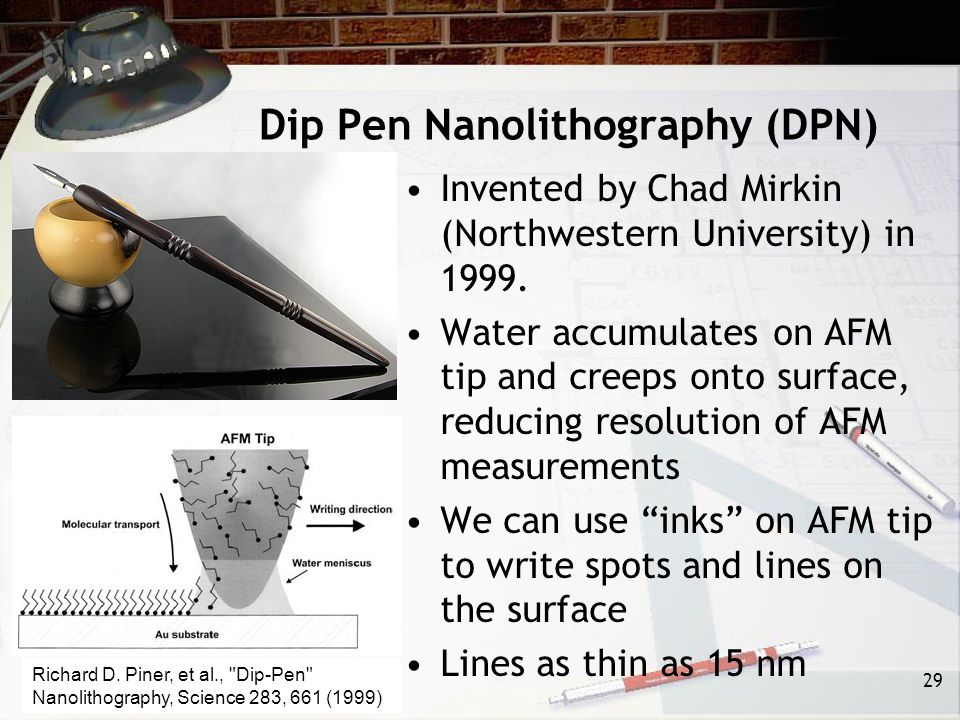 Dip Pen Nanolithography (DPN) Invented by Chad Mirkin (Northwestern University) in 1999.