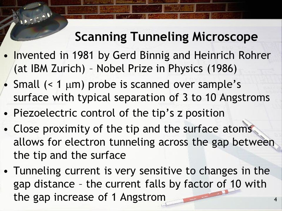 Scanning Tunneling Microscope Invented in 1981 by Gerd Binnig and Heinrich Rohrer (at IBM Zurich) – Nobel Prize in Physics (1986) Small (< 1  m) probe is scanned over sample's surface with typical separation of 3 to 10 Angstroms Piezoelectric control of the tip's z position Close proximity of the tip and the surface atoms allows for electron tunneling across the gap between the tip and the surface Tunneling current is very sensitive to changes in the gap distance – the current falls by factor of 10 with the gap increase of 1 Angstrom 4