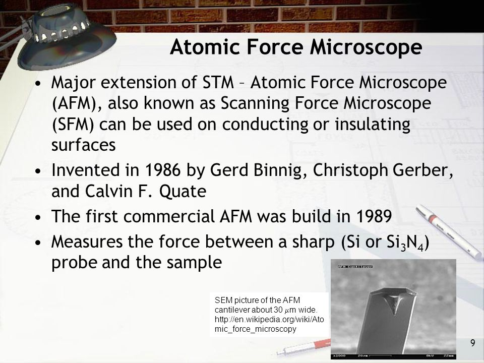 Atomic Force Microscope Major extension of STM – Atomic Force Microscope (AFM), also known as Scanning Force Microscope (SFM) can be used on conducting or insulating surfaces Invented in 1986 by Gerd Binnig, Christoph Gerber, and Calvin F.
