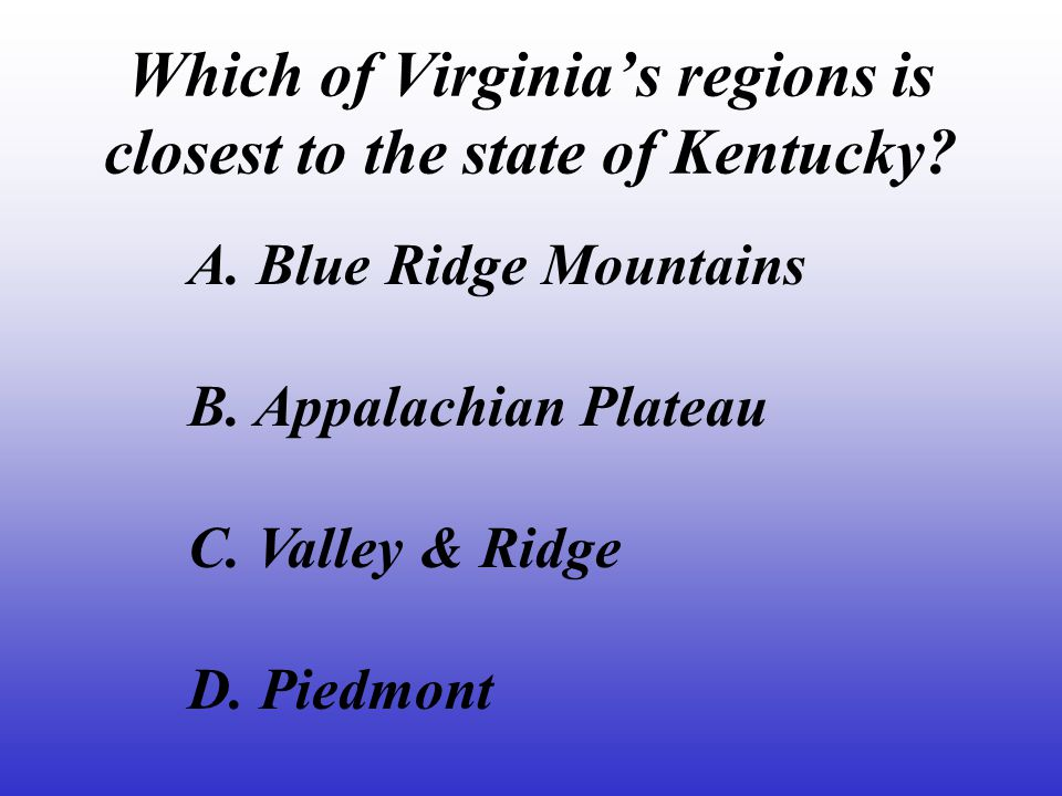 In which of Virginia's regions would you live.A. Valley & Ridge B.