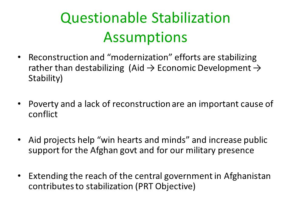 Questionable Stabilization Assumptions Reconstruction and modernization efforts are stabilizing rather than destabilizing (Aid → Economic Development → Stability) Poverty and a lack of reconstruction are an important cause of conflict Aid projects help win hearts and minds and increase public support for the Afghan govt and for our military presence Extending the reach of the central government in Afghanistan contributes to stabilization (PRT Objective)