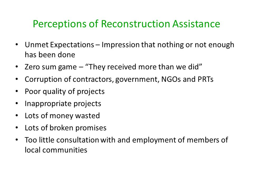 Perceptions of Reconstruction Assistance Unmet Expectations – Impression that nothing or not enough has been done Zero sum game – They received more than we did Corruption of contractors, government, NGOs and PRTs Poor quality of projects Inappropriate projects Lots of money wasted Lots of broken promises Too little consultation with and employment of members of local communities