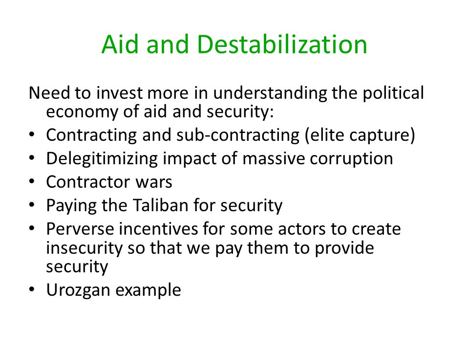 Aid and Destabilization Need to invest more in understanding the political economy of aid and security: Contracting and sub-contracting (elite capture) Delegitimizing impact of massive corruption Contractor wars Paying the Taliban for security Perverse incentives for some actors to create insecurity so that we pay them to provide security Urozgan example