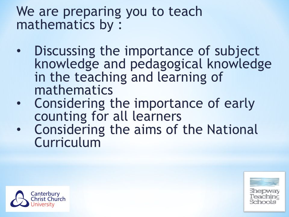 We are preparing you to teach mathematics by : Discussing the importance of subject knowledge and pedagogical knowledge in the teaching and learning o