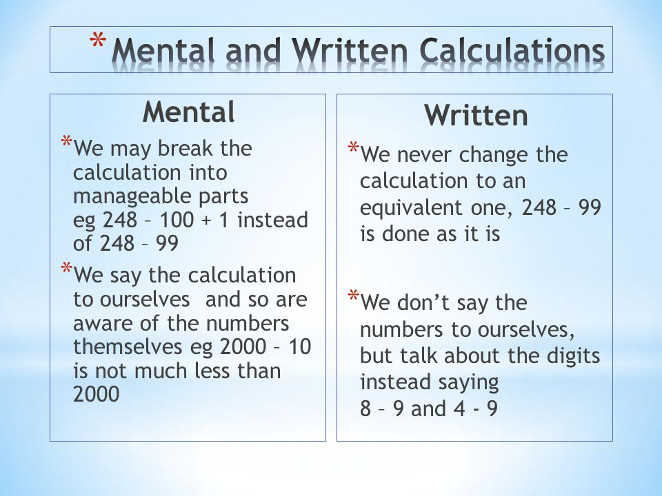 Mental * We may break the calculation into manageable parts eg 248 – 100 + 1 instead of 248 – 99 * We say the calculation to ourselves and so are awar
