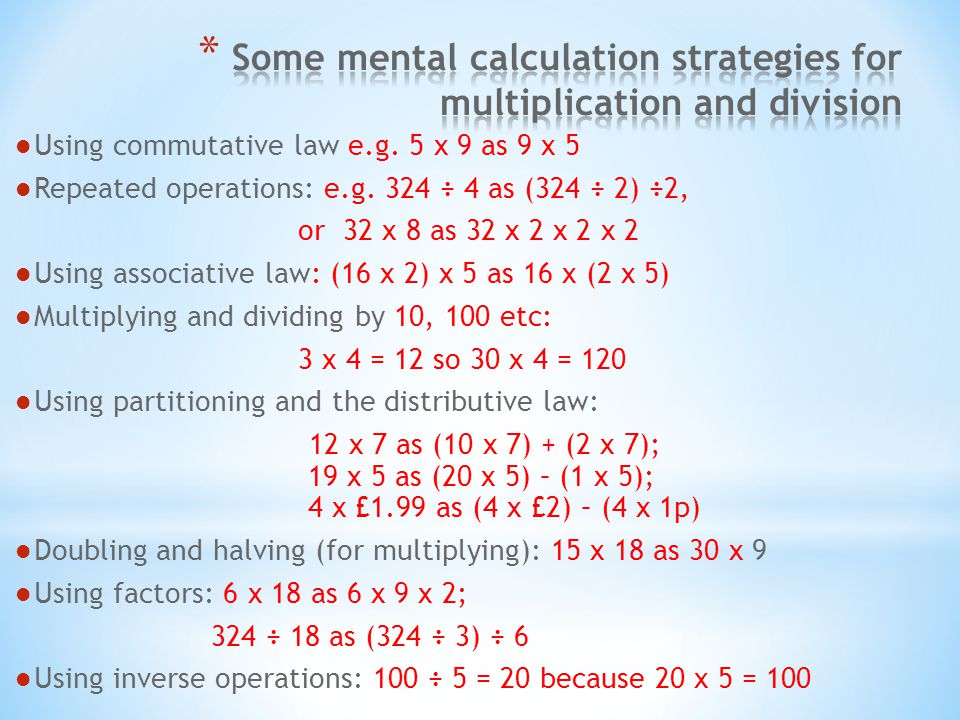 Using commutative law e.g. 5 x 9 as 9 x 5 Repeated operations: e.g. 324 ÷ 4 as (324 ÷ 2) ÷2, or 32 x 8 as 32 x 2 x 2 x 2 Using associative law: (16 x