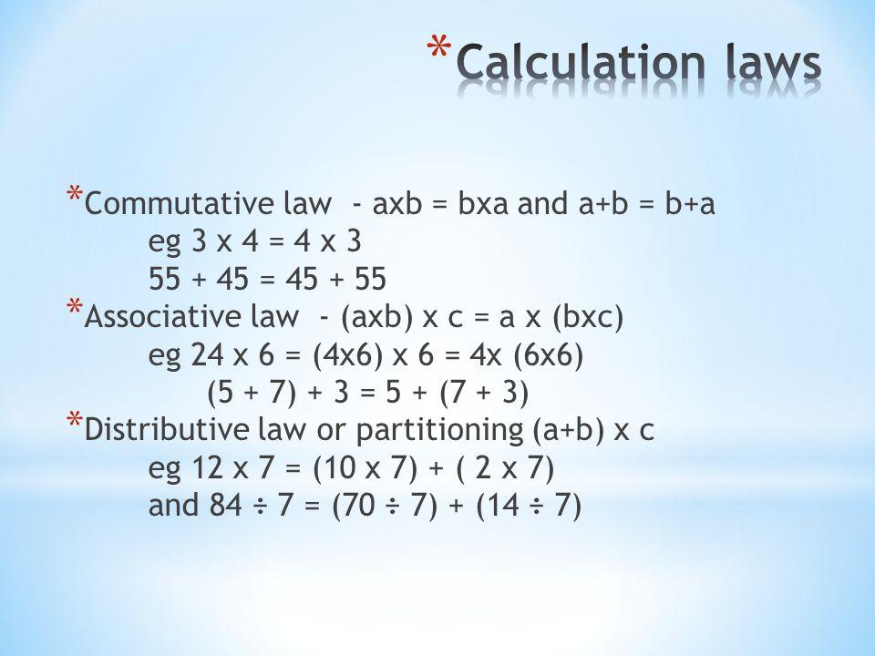 * Commutative law - axb = bxa and a+b = b+a eg 3 x 4 = 4 x 3 55 + 45 = 45 + 55 * Associative law - (axb) x c = a x (bxc) eg 24 x 6 = (4x6) x 6 = 4x (6