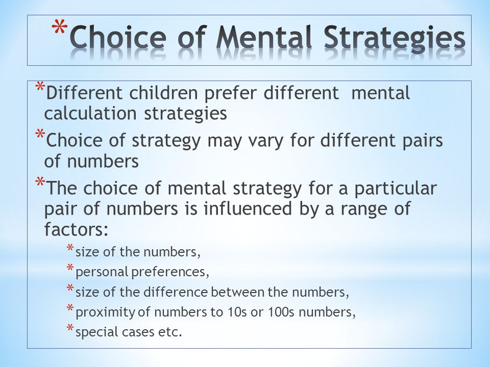 * Different children prefer different mental calculation strategies * Choice of strategy may vary for different pairs of numbers * The choice of menta