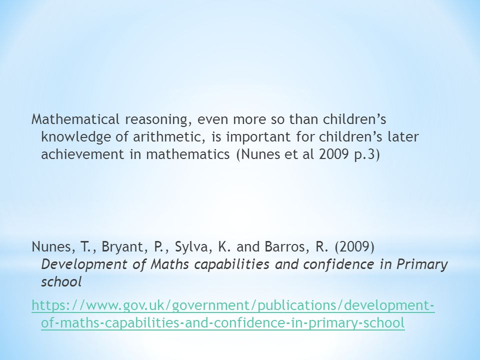 Mathematical reasoning, even more so than children's knowledge of arithmetic, is important for children's later achievement in mathematics (Nunes et a