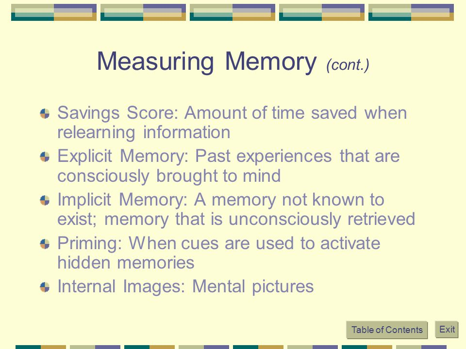 Measuring Memory (cont.) Savings Score: Amount of time saved when relearning information Explicit Memory: Past experiences that are consciously brough