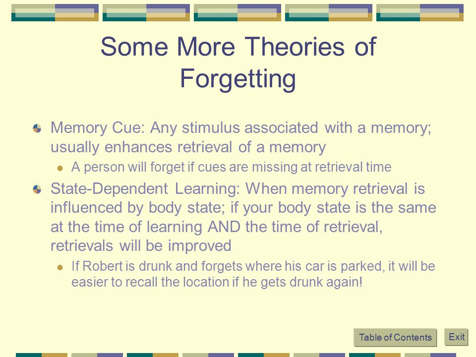 Some More Theories of Forgetting Memory Cue: Any stimulus associated with a memory; usually enhances retrieval of a memory A person will forget if cue