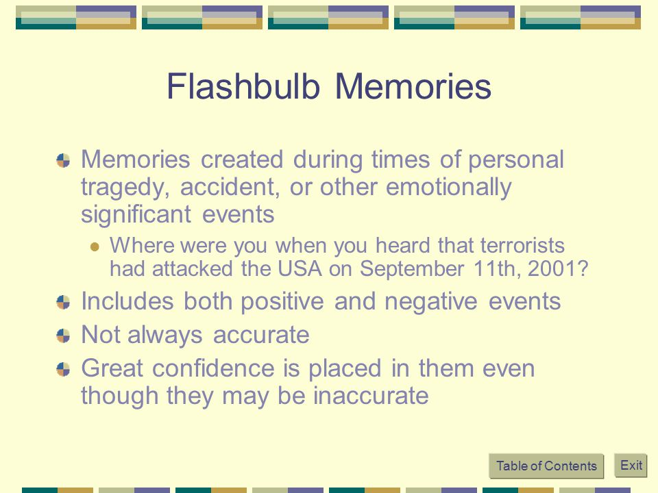 Flashbulb Memories Memories created during times of personal tragedy, accident, or other emotionally significant events Where were you when you heard