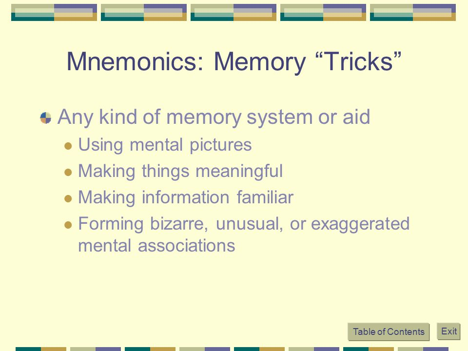 "Mnemonics: Memory ""Tricks"" Any kind of memory system or aid Using mental pictures Making things meaningful Making information familiar Forming bizarre"