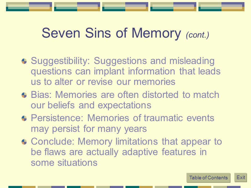 Seven Sins of Memory (cont.) Suggestibility: Suggestions and misleading questions can implant information that leads us to alter or revise our memorie