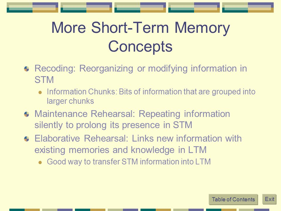 More Short-Term Memory Concepts Recoding: Reorganizing or modifying information in STM Information Chunks: Bits of information that are grouped into l