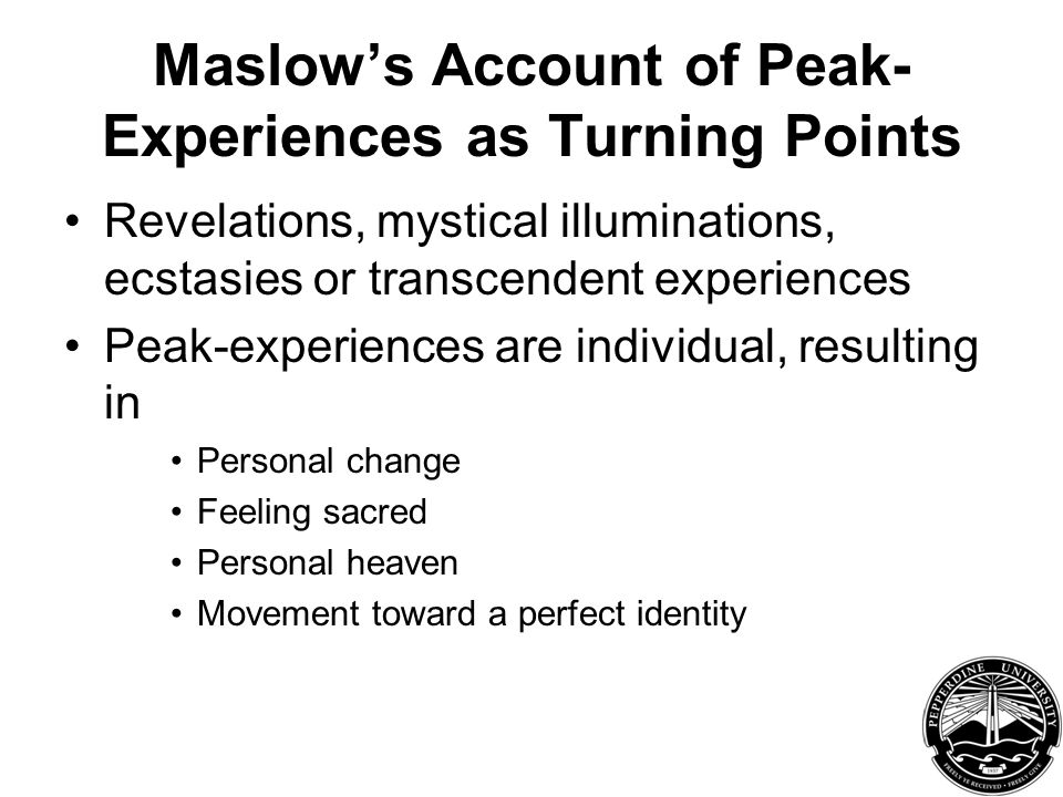 Maslow's Account of Peak- Experiences as Turning Points Revelations, mystical illuminations, ecstasies or transcendent experiences Peak-experiences are individual, resulting in Personal change Feeling sacred Personal heaven Movement toward a perfect identity