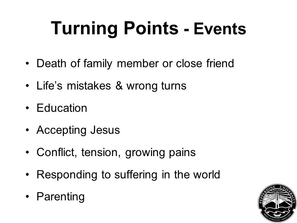 Turning Points - Events Death of family member or close friend Life's mistakes & wrong turns Education Accepting Jesus Conflict, tension, growing pains Responding to suffering in the world Parenting