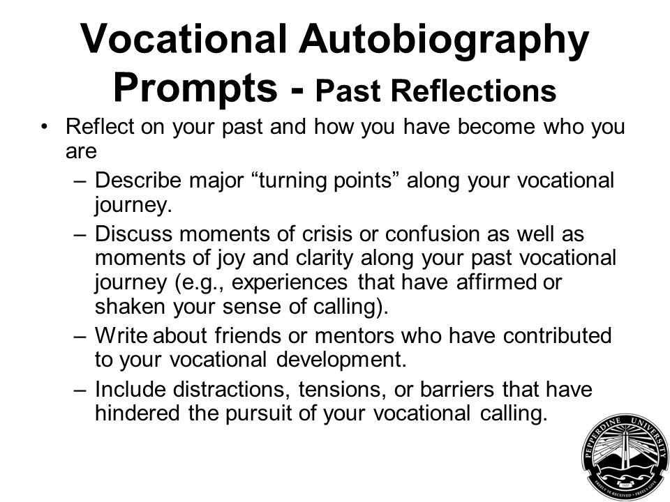Vocational Autobiography Prompts - Past Reflections Reflect on your past and how you have become who you are –Describe major turning points along your vocational journey.