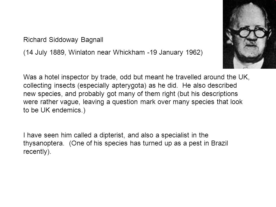Richard Siddoway Bagnall (14 July 1889, Winlaton near Whickham -19 January 1962) Was a hotel inspector by trade, odd but meant he travelled around the UK, collecting insects (especially apterygota) as he did.