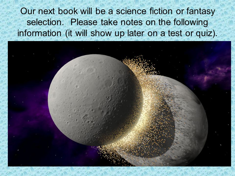 Our next book will be a science fiction or fantasy selection. Please take notes on the following information (it will show up later on a test or quiz)