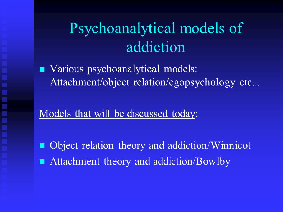 Psychoanalytical models of addiction Various psychoanalytical models: Attachment/object relation/egopsychology etc...