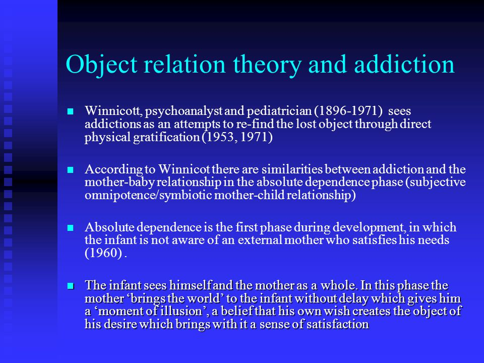 Object relation theory and addiction Winnicott, psychoanalyst and pediatrician (1896-1971) sees addictions as an attempts to re-find the lost object through direct physical gratification (1953, 1971) According to Winnicot there are similarities between addiction and the mother-baby relationship in the absolute dependence phase (subjective omnipotence/symbiotic mother-child relationship) Absolute dependence is the first phase during development, in which the infant is not aware of an external mother who satisfies his needs (1960).