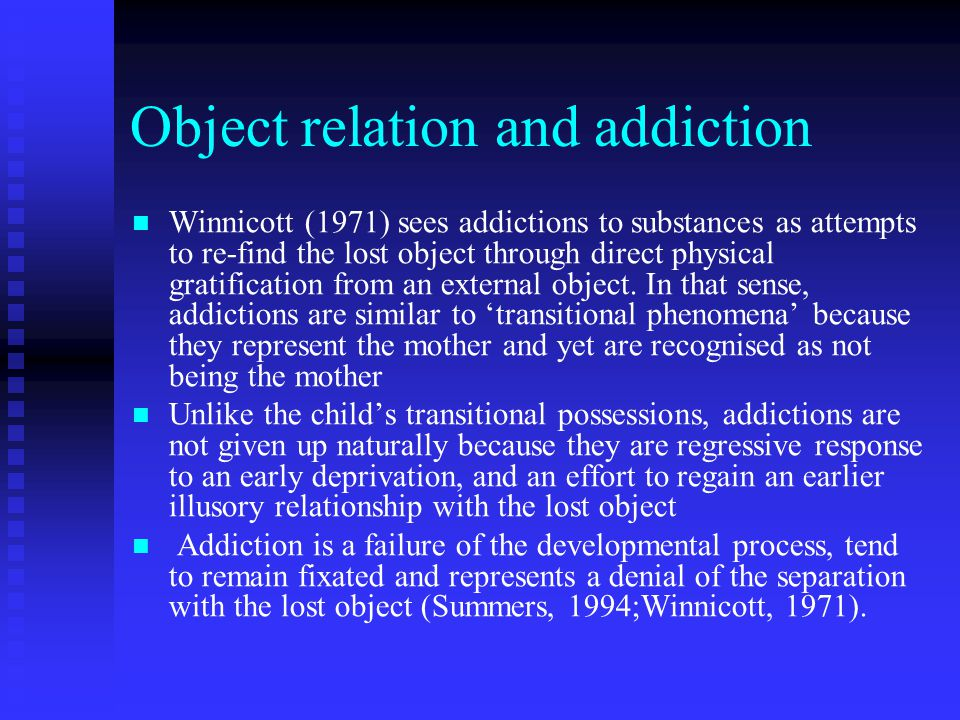 Object relation and addiction Winnicott (1971) sees addictions to substances as attempts to re-find the lost object through direct physical gratification from an external object.