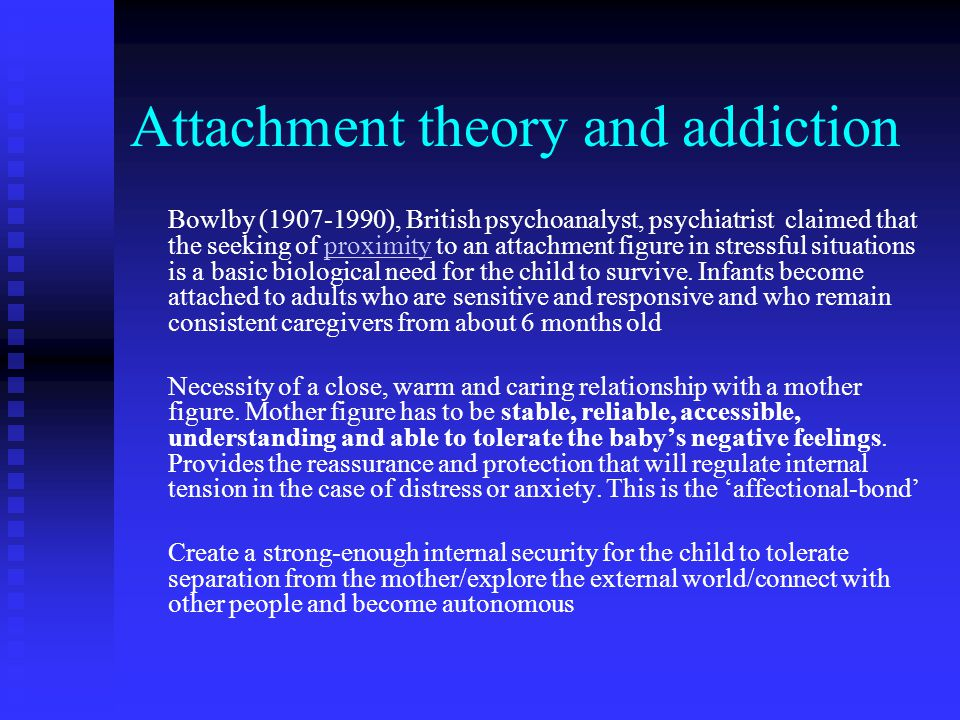 Attachment theory and addiction Bowlby (1907-1990), British psychoanalyst, psychiatrist claimed that the seeking of proximity to an attachment figure in stressful situations is a basic biological need for the child to survive.