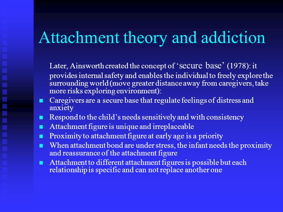 Attachment theory and addiction Later, Ainsworth created the concept of ' secure base' (1978): it provides internal safety and enables the individual to freely explore the surrounding world (move greater distance away from caregivers, take more risks exploring environment): Caregivers are a secure base that regulate feelings of distress and anxiety Respond to the child's needs sensitively and with consistency Attachment figure is unique and irreplaceable Proximity to attachment figure at early age is a priority When attachment bond are under stress, the infant needs the proximity and reassurance of the attachment figure Attachment to different attachment figures is possible but each relationship is specific and can not replace another one