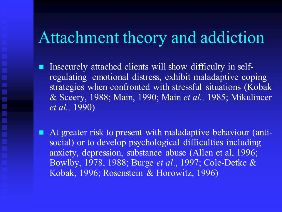 Attachment theory and addiction Insecurely attached clients will show difficulty in self- regulating emotional distress, exhibit maladaptive coping strategies when confronted with stressful situations (Kobak & Sceery, 1988; Main, 1990; Main et al., 1985; Mikulincer et al., 1990) At greater risk to present with maladaptive behaviour (anti- social) or to develop psychological difficulties including anxiety, depression, substance abuse (Allen et al, 1996; Bowlby, 1978, 1988; Burge et al., 1997; Cole-Detke & Kobak, 1996; Rosenstein & Horowitz, 1996)